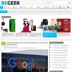Google recherche un partenaire pour créer ses processeurs