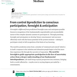 From control &prediction to conscious participation, foresight & anticipation