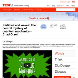 Particles and waves: The central mystery of quantum mechanics - Chad Orzel