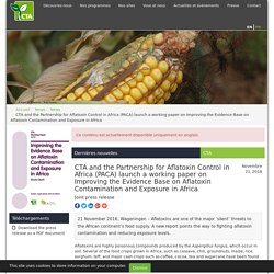 CTA_INT 21/11/16 CTA and the Partnership for Aflatoxin Control in Africa (PACA) launch a working paper on Improving the Evidence Base on Aflatoxin Contamination and Exposure in Africa