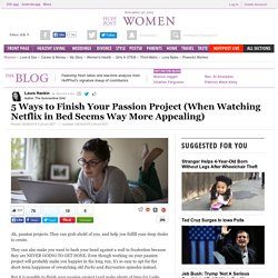 5 Ways to Finish Your Passion Project (When Watching Netflix in Bed Seems Way More Appealing)