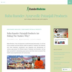 Baba Ramdev Patanjali Products Are Ruling The Market. Why? – Baba Ramdev Ayurvedic Patanjali Products