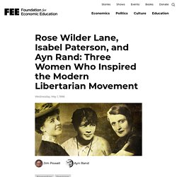 Rose Wilder Lane, Isabel Paterson, and Ayn Rand: Three Women Who Inspired the Modern Libertarian Movement