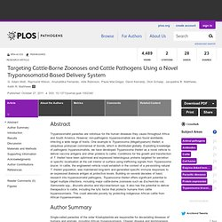 PLOS 27/10/11 Targeting Cattle-Borne Zoonoses and Cattle Pathogens Using a Novel Trypanosomatid-Based Delivery System