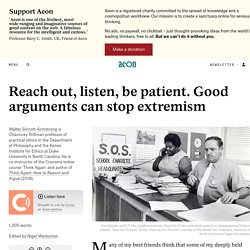 Reach out, listen, be patient. Good arguments can stop extremism