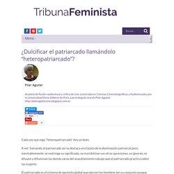 """¿Dulcificar el patriarcado llamándolo """"heteropatriarcado""""?"""