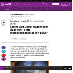 Musées: par-delà le patrimoine (1/4) : Louvre Abu Dhabi, Guggenheim de Bilbao : entre marchandisation et soft power