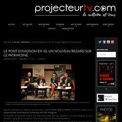 Le pont d'Avignon en 3D, un nouveau regard sur le patrimoine - ProjecteurTV.com, la Culture et Vous