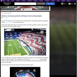 Packers crowd gets patriotic with huge American flag display - Shutdown Corner - NFL Blog
