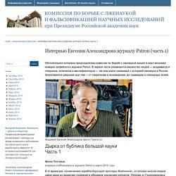» Интервью Евгения Александрова журналу Patron (часть 1) Комиссия по борьбе с лженаукой и фальсификацией научных исследований