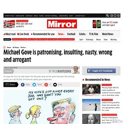Michael Gove is patronising, insulting, nasty, wrong and arrogant: Paul Routledge column - Paul Routledge