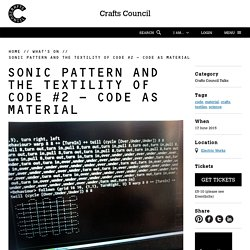 Sonic Pattern and the Textility of Code #2 - Code as Material - Crafts Council