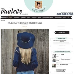 Paulette magazine - DIY : BANDEAU DE CHAPEAU EN PERLES DE ROCAILLE