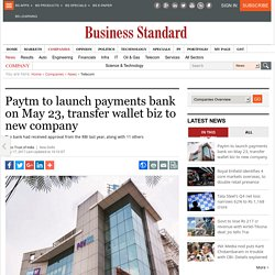 Paytm to launch payments bank on May 23, transfer wallet biz to new company
