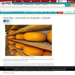 Pays-Bas : Un musée sur le gouda... à Gouda
