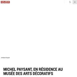 Michel Paysant, en résidence au musée des Arts décoratifs