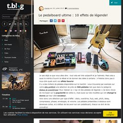Le pedalboard ultime : 10 effets de légende! - t.blog