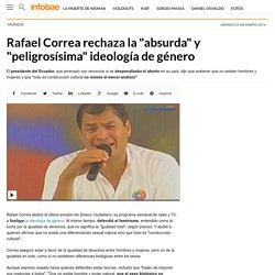 Rafael Correa rechaza la absurda y peligrosísima ideología de género