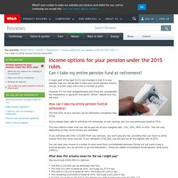 Can I take my entire pension fund at retirement? - Income options for your pension under the 2015 rules - Retirement