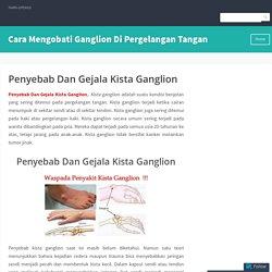 Penyebab Dan Gejala Kista Ganglion – Cara Mengobati Ganglion Di Pergelangan Tangan