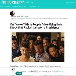 "On ""Woke"" White People Advertising their Shock that Racism just won a Presidency"