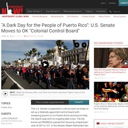 """A Dark Day for the People of Puerto Rico"": U.S. Senate Moves to OK ""Colonial Control Board"""