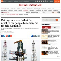 Fat boy in space: What Isro must to for people to remember its achievements