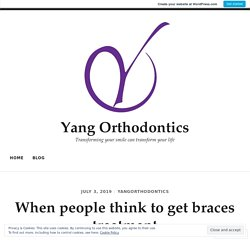 When people think to get braces treatment – Yang Orthodontics