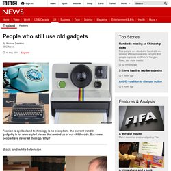 People who still use old gadgets - BBC News