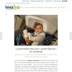 La perception des sons : avant l'âge de 1 an, ou jamais - VivaLing