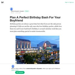 Plan A Perfect Birthday Bash For Your Boyfriend – selectcitywalk citywalk – Medium