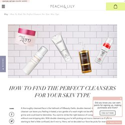 How to Find the Perfect Cleansers for Your Skin Type - Korean Skin Care Blog - Peach & Lily