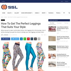 How To Get The Perfect Leggings That Suits Your Style - SSL
