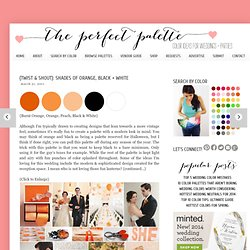 The Perfect Palette: {Twist &Shout}: Shades of Orange, Black + White