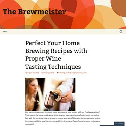 Perfect Your Home Brewing Recipes with Proper Wine Tasting Techniques