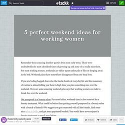 5 perfect weekend ideas for working women