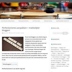 Perfectionisme aanpakken = makkelijker bloggen!