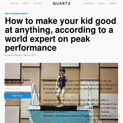 How to make your kid good at anything, according to Anders Ericsson, an expert on peak performance and originator of the 10,000-hour rule — Quartz
