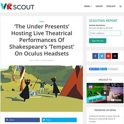 'The Under Presents' Hosting Live Theatrical Performances Of Shakespeare's 'Tempest' On Oculus Headsets