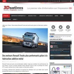 Des moteurs Renault Trucks plus performants grâce à la fabrication additive métal