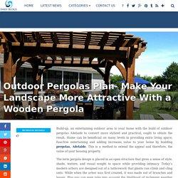 Outdoor Pergolas Plan- Make Your Landscape More Attractive With a Wooden Pergola
