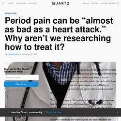 """Period pain can be """"almost as bad as a heart attack."""" Why aren't we researching how to treat it?"""