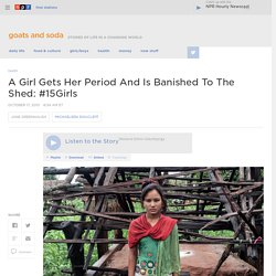 A Girl Gets Her Period And Is Banished To The Shed: #15Girls : Goats and Soda