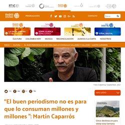 """""""El buen periodismo no es para que lo consuman millones y millones """": Martín Caparrós"""