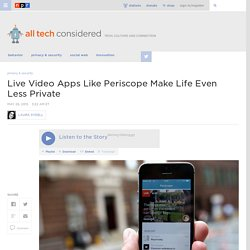 Live Video Apps Like Periscope Make Life Even Less Private : All Tech Considered