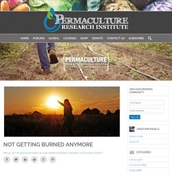 Not Getting Burned Anymore - The Permaculture Research Institute