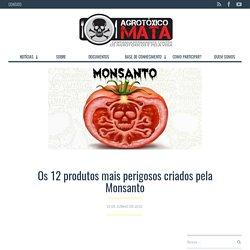 Os 12 produtos mais perigosos criados pela Monsanto – Campanha Permanente Contra os Contra os Agrotóxicos e Pela Vida