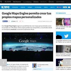 Google Maps Engine permite crear tus propios mapas personalizados