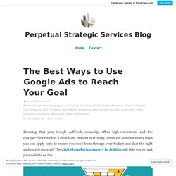 The Best Ways to Use Google Ads to Reach Your Goal