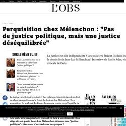 """Perquisition chez Mélenchon : """"Pas de justice politique, mais une justice déséquilibrée"""""""